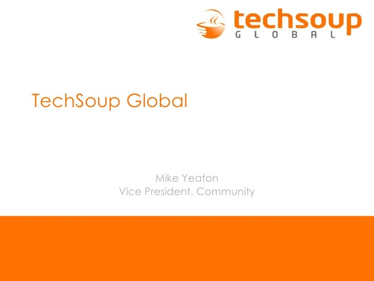 TechSoup Global Mike Yeaton Vice President, Community