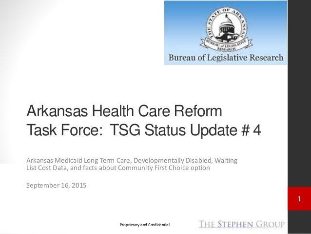 1 Proprietary and Confidential Arkansas Health Care Reform Task Force: TSG Status Update # 4 Arkansas Medicaid Long Term C...