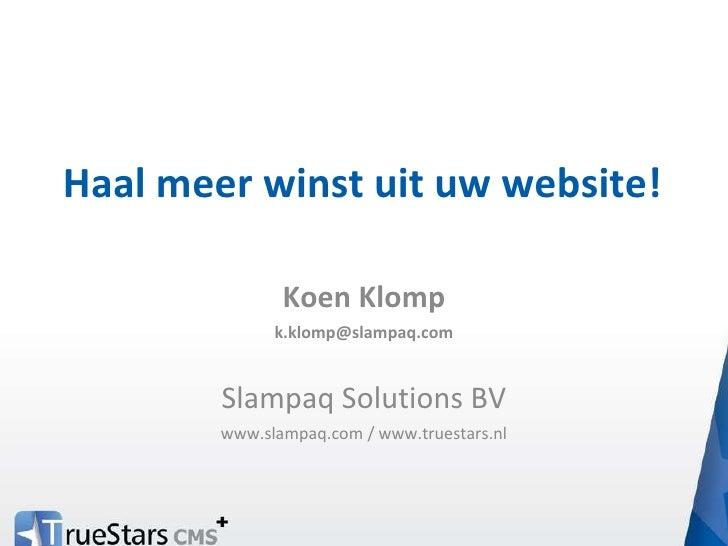 Haal meer winst uit uw website! Koen Klomp [email_address] Slampaq Solutions BV www.slampaq.com / www.truestars.nl