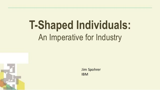 T-Shaped Individuals: An Imperative for Industry Jim Spohrer IBM