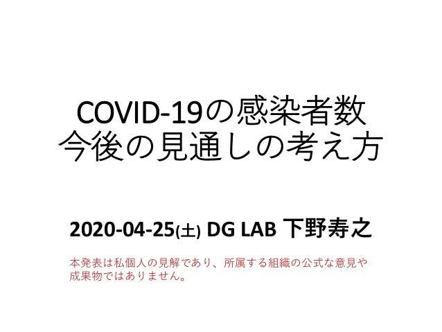 COVID-19の感染者数 今後の見通しの考え方 2020-04-25(土) DG LAB 下野寿之 本発表は私個人の見解であり、所属する組織の公式な意見や 成果物ではありません。