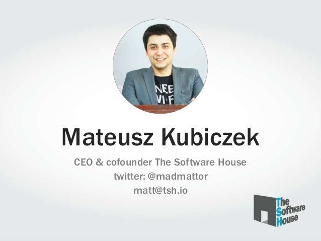 Mateusz Kubiczek CEO & cofounder The Software House twitter: @madmattor matt@tsh.io