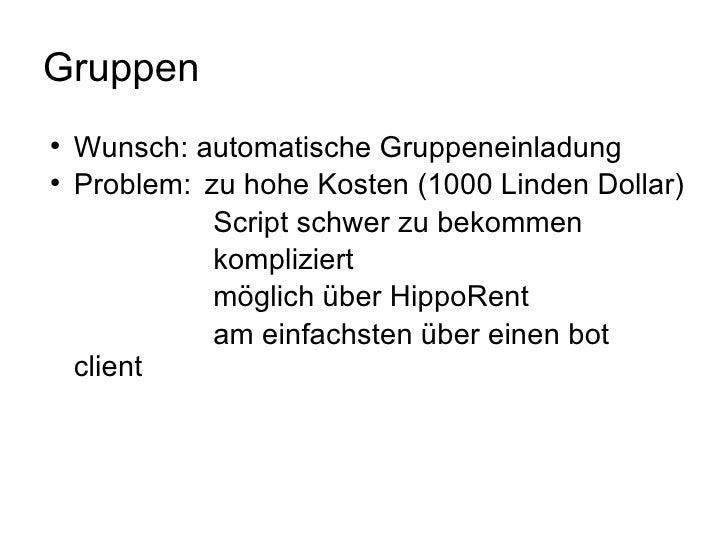 Gruppen <ul><li>Wunsch: automatische Gruppeneinladung </li></ul><ul><li>Problem: zu hohe Kosten (1000 Linden Dollar) </li...