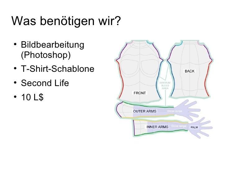 Was benötigen wir? <ul><li>Bildbearbeitung (Photoshop) </li></ul><ul><li>T-Shirt-Schablone </li></ul><ul><li>Second Life ...