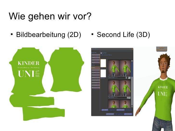 Wie gehen wir vor? <ul><li>Bildbearbeitung (2D) </li></ul><ul><li>Second Life (3D) </li></ul>