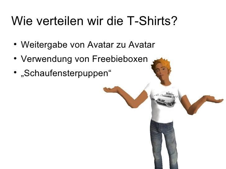 Wie verteilen wir die T-Shirts? <ul><li>Weitergabe von Avatar zu Avatar </li></ul><ul><li>Verwendung von Freebieboxen </li...