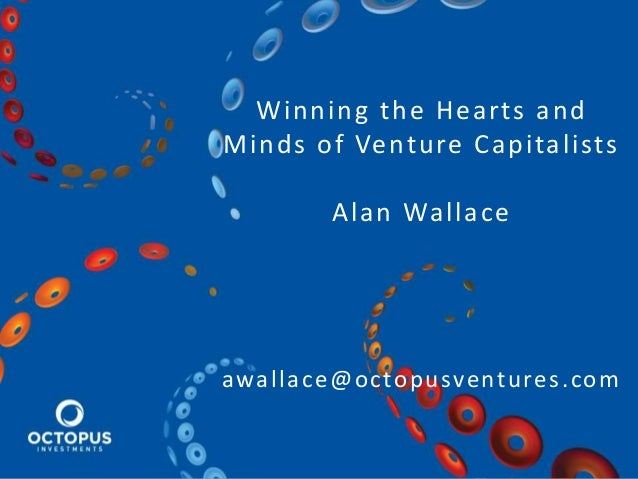 Winning the Hearts and Minds of Venture Capitalists Alan Wallace awallace@octopusventures.com