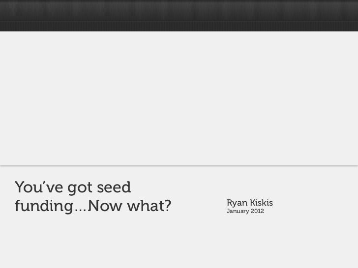 You've got seedfunding…Now what?   Ryan Kiskis                    January 2012