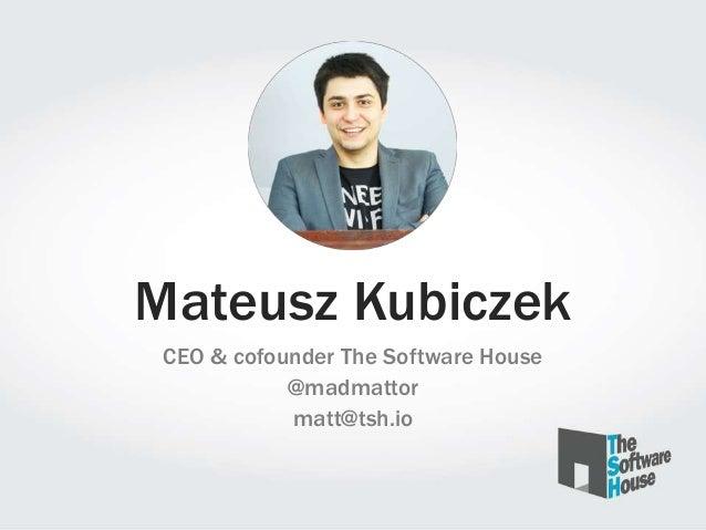 Mateusz Kubiczek CEO & cofounder The Software House @madmattor matt@tsh.io