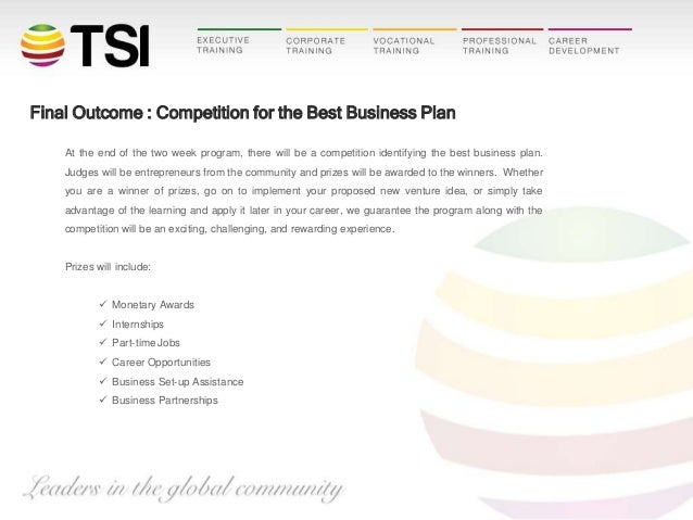 Final Outcome : Competition for the Best Business Plan At the end of the two week program, there will be a competition ide...