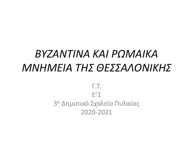 ΒΥΖΑΝΤΙΝΑ ΚΑΙ ΡΩΜΑΙΚΑ ΜΝΗΜΕΙΑ ΤΗΣ ΘΕΣΣΑΛΟΝΙΚΗΣ Γ.Τ. Ε'1 3ο Δημοτικό Σχολείο Πυλαίας 2020-2021
