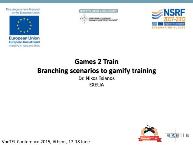 Games 2 Train Branching scenarios to gamify training Dr. Nikos Tsianos EXELIA VocTEL Conference 2015, Athens, 17-18 June