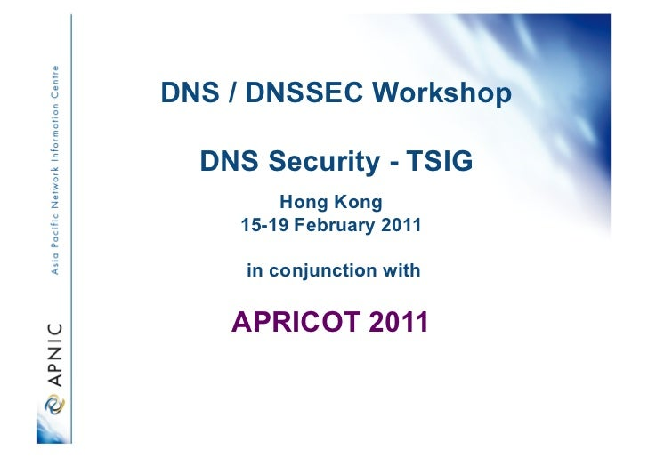 DNS / DNSSEC Workshop  DNS Security - TSIG        Hong Kong    15-19 February 2011     in conjunction with    APRICOT 2011