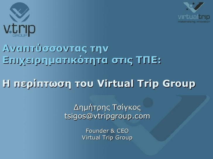 Αναπτύσσοντας την Επιχειρηματικότητα στις ΤΠΕ: Η περίπτωση του  Virtual Trip Group   Δημήτρης Τσίγκος [email_address] Foun...