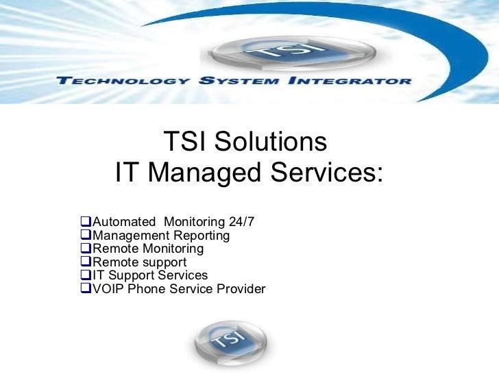 TSI Solutions  IT Managed Services: <ul><li>Automated  Monitoring 24/7 </li></ul><ul><li>Management Reporting  </li></ul><...