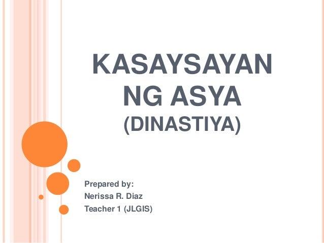 KASAYSAYAN  NG ASYA  (DINASTIYA)  Prepared by:  Nerissa R. Diaz  Teacher 1 (JLGIS)