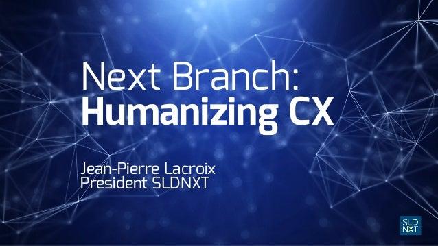 Next Branch: Humanizing CX Jean-Pierre Lacroix President SLDNXT