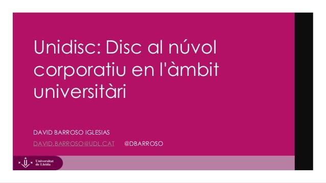 Unidisc: Disc al núvol corporatiu en l'àmbit universitàri DAVID BARROSO IGLESIAS DAVID.BARROSO@UDL.CAT @DBARROSO
