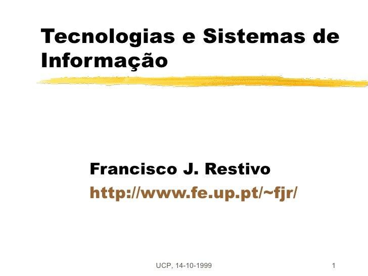 Tecnologias e Sistemas deInformação    Francisco J. Restivo    http://www.fe.up.pt/~fjr/           UCP, 14-10-1999      1