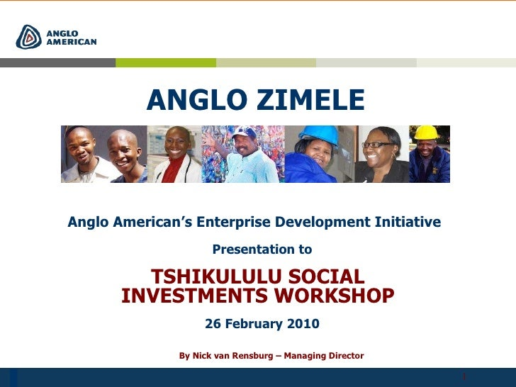 ANGLO ZIMELE Anglo American's Enterprise Development Initiative 26 February 2010 By Nick van Rensburg – Managing Director ...