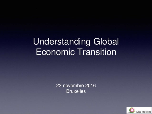 Understanding Global Economic Transition 22 novembre 2016 Bruxelles