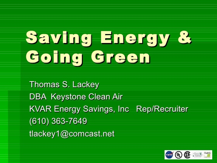 Saving Energy & Going Green Thomas S. Lackey DBA  Keystone Clean Air KVAR Energy Savings, Inc  Rep/Recruiter (610) 363-764...