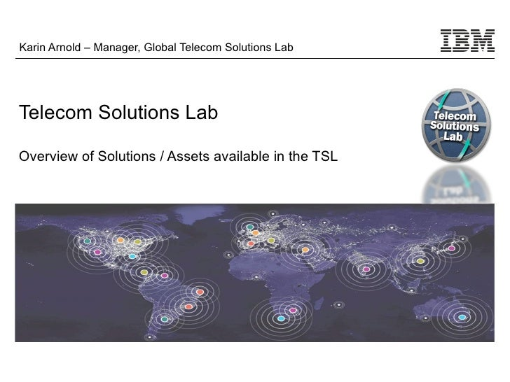 Karin Arnold – Manager, Global Telecom Solutions LabTelecom Solutions LabOverview of Solutions / Assets available in the TSL