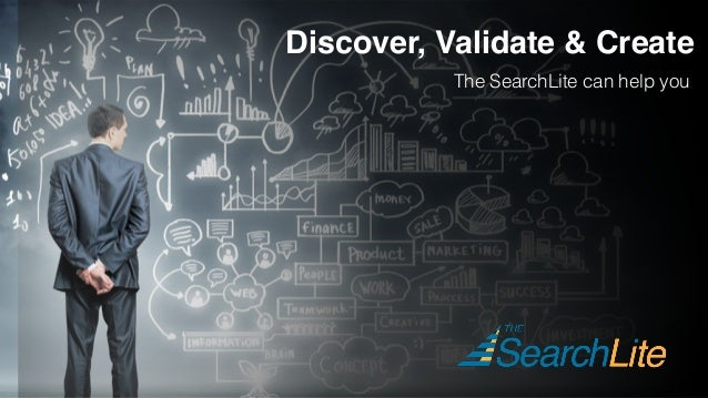 Discover, Validate & Create The SearchLite can help you