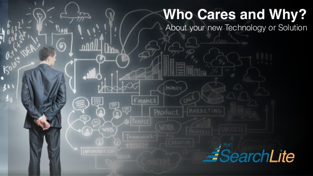 Who Cares and Why? About your new Technology or Solution
