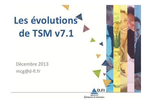 Les évolutions de TSM v7.1 Décembre 2013 mcg@d-fi.fr