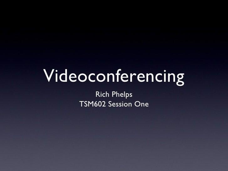 Videoconferencing <ul><li>Rich Phelps </li></ul><ul><li>TSM602 Session One </li></ul>