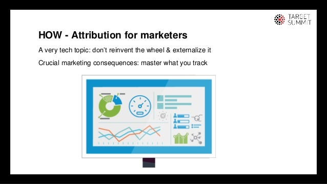 13 13 HOW - Attribution for marketers A very tech topic: don't reinvent the wheel & externalize it Crucial marketing conse...