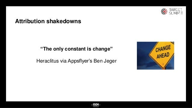 """25 25 Attribution shakedowns """"The only constant is change"""" Heraclitus via Appsflyer's Ben Jeger"""
