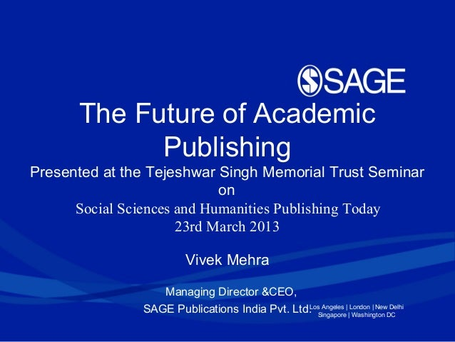 Los Angeles | London | New Delhi Singapore | Washington DC The Future of Academic Publishing Presented at the Tejeshwar Si...
