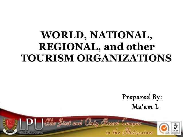 WORLD, NATIONAL, REGIONAL, and other TOURISM ORGANIZATIONS  Prepared By: Ma'am L