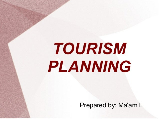 TOURISM PLANNING Prepared by: Ma'am L