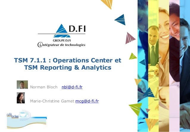 TSM 7.1.1 : Operations Center et TSM Reporting & Analytics Norman Bloch nbl@d-fi.fr Marie-Christine Gamet mcg@d-fi.fr