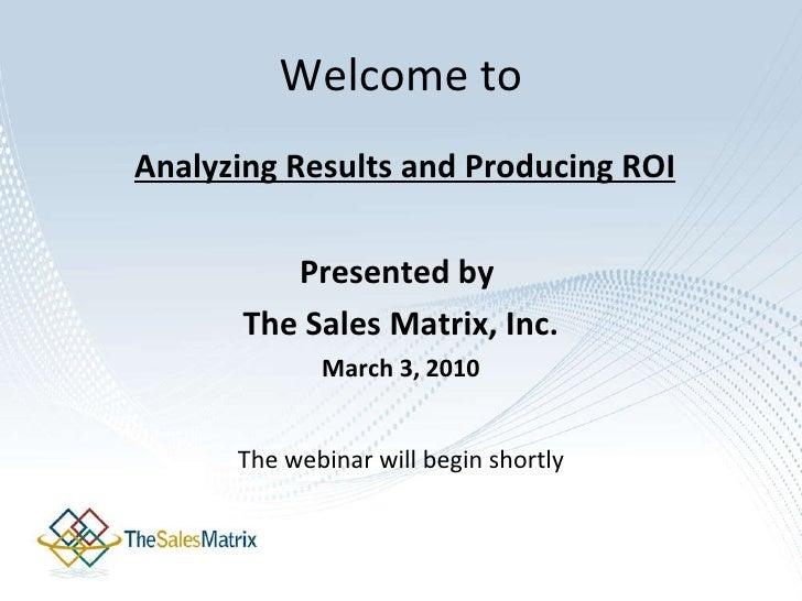 Welcome to <ul><li> Analyzing Results and Producing ROI </li></ul><ul><li>Presented by  </li></ul><ul><li>The Sales Matri...