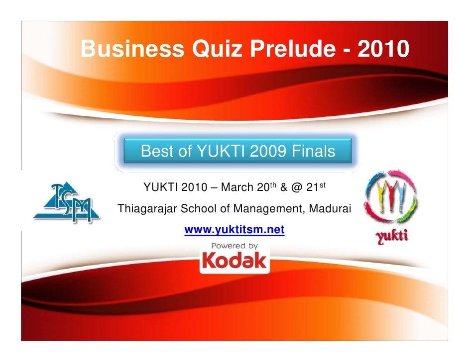 Business Quiz Prelude - 2010           Best of YUKTI 2009 Finals         YUKTI 2010 – March 20th & @ 21st    Thiagarajar S...