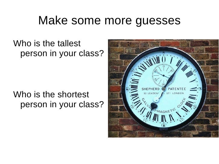 Make some more guesses <ul><li>Who is the tallest person in your class? </li></ul><ul><li>Who is the shortest person in yo...