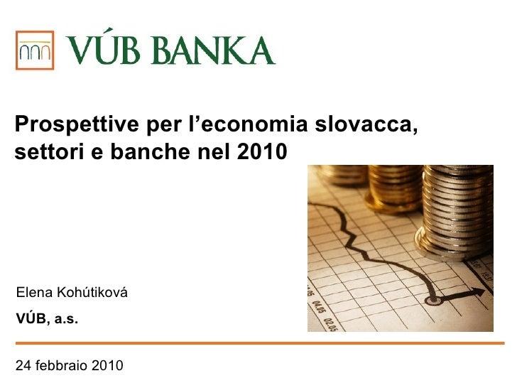24 febbraio  2010 Elena  Kohútiková VÚB , a.s. Prospettive per l 'economia slovacca ,  settori e banche nel  2010