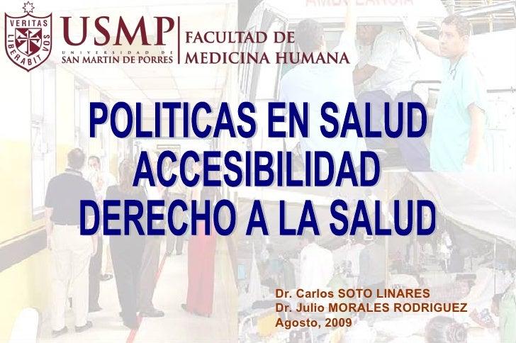 POLITICAS EN SALUD ACCESIBILIDAD DERECHO A LA SALUD Dr. Carlos SOTO LINARES Dr. Julio MORALES RODRIGUEZ Agosto, 2009