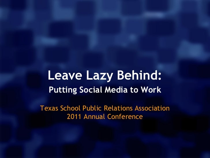 Leave Lazy Behind:  Putting Social Media to Work                 Texas School Public Relations Association        2011 A...