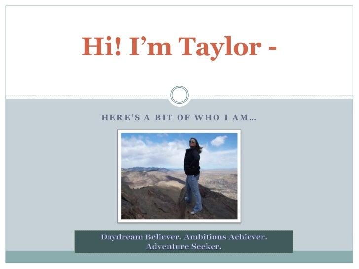 Here's a bit of who I am…<br />Hi! I'm Taylor - <br />Daydream Believer. Ambitious Achiever. Adventure Seeker.<br />