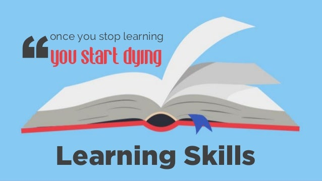 Learning Skills once you stop learning you start dying ""