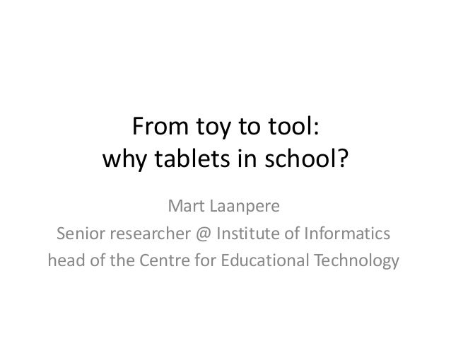 From toy to tool: why tablets in school? Mart Laanpere Senior researcher @ Institute of Informatics head of the Centre for...