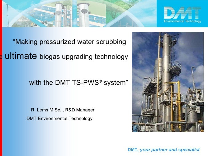 """"""" Making pressurized water scrubbing  the  ultimate  biogas upgrading technology  with the DMT TS-PWS ®  system"""" R. Lems M..."""