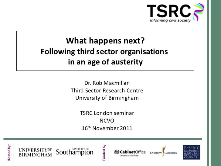 What happens next? Following third sector organisations  in an age of austerity Dr. Rob Macmillan Third Sector Research Ce...