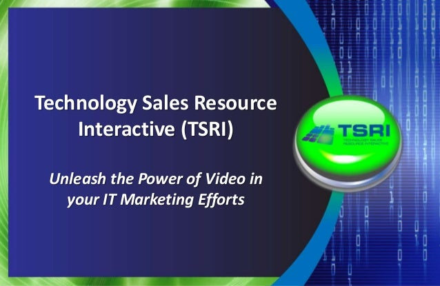 Technology Sales Resource Interactive (TSRI) Unleash the Power of Video in your IT Marketing Efforts