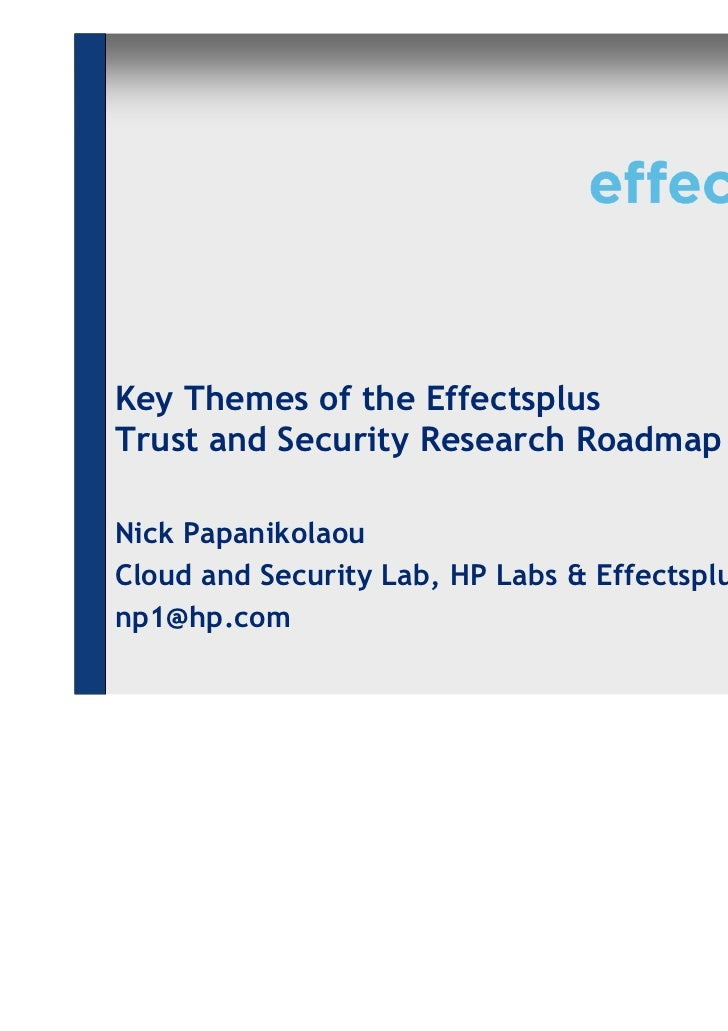 Key Themes of the EffectsplusTrust and Security Research RoadmapNick PapanikolaouCloud and Security Lab, HP Labs & Effects...